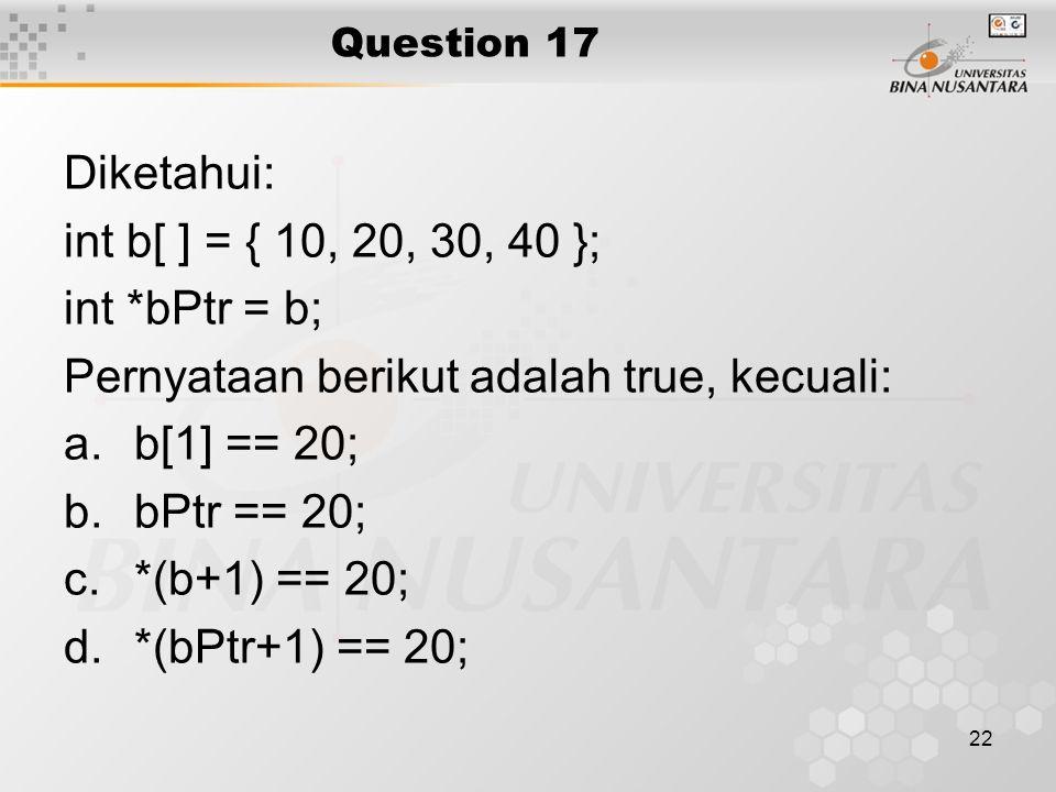 Pernyataan berikut adalah true, kecuali: b[1] == 20; bPtr == 20;